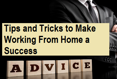 Tips And Tricks to Make Working From Home a Success
